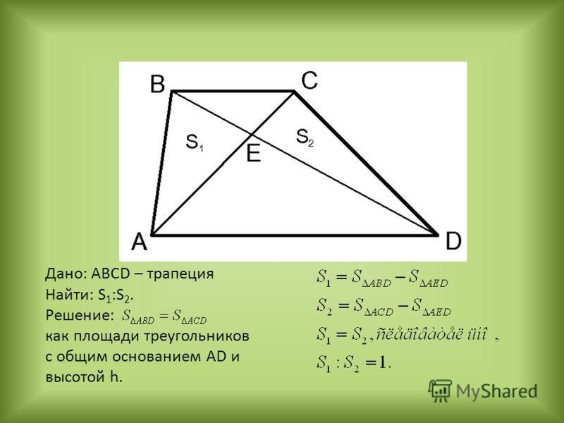 Дано: ABCD – трапеция Найти: S 1 :S 2. Решение: как площади треугольников с общим основанием AD и высотой h.