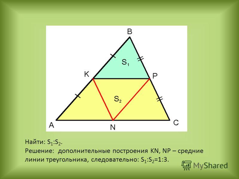 Найти: S 1 :S 2. Решение: дополнительные построения KN, NP – средние линии треугольника, следовательно: S 1 :S 2 =1:3.