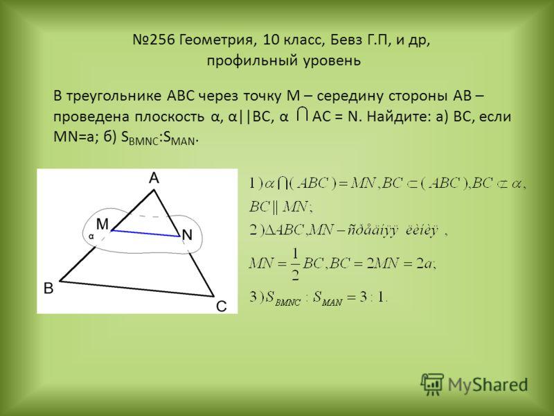 256 Геометрия, 10 класс, Бевз Г.П, и др, профильный уровень В треугольнике ABC через точку М – середину стороны АВ – проведена плоскость α, α||BC, α AC = N. Найдите: а) ВС, если MN=a; б) S BMNC :S MAN.