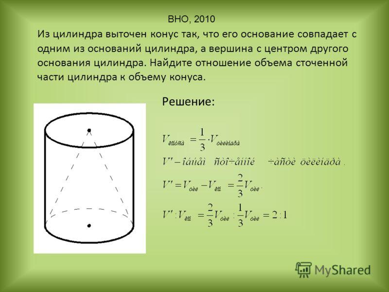 Из цилиндра выточен конус так, что его основание совпадает с одним из оснований цилиндра, а вершина с центром другого основания цилиндра. Найдите отношение объема сточенной части цилиндра к объему конуса. Решение: ВНО, 2010