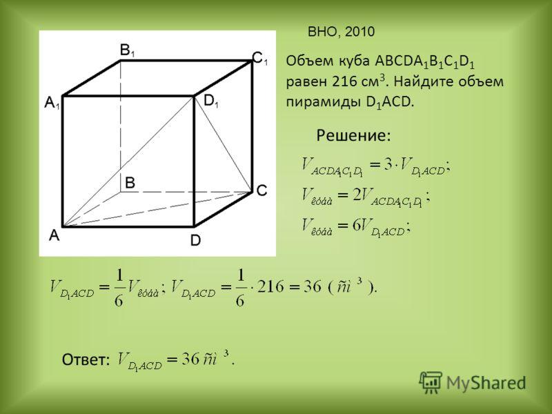 Объем куба ABCDA 1 B 1 C 1 D 1 равен 216 см 3. Найдите объем пирамиды D 1 ACD. Решение: Ответ: ВНО, 2010
