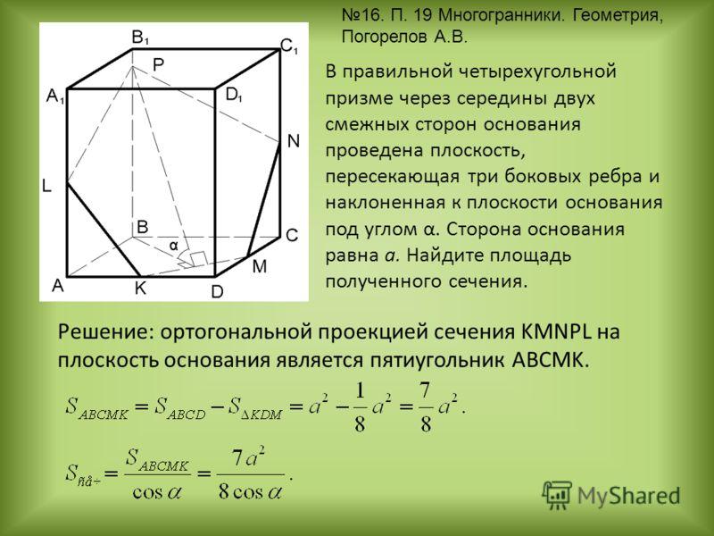 В правильной четырехугольной призме через середины двух смежных сторон основания проведена плоскость, пересекающая три боковых ребра и наклоненная к плоскости основания под углом α. Сторона основания равна a. Найдите площадь полученного сечения. Реше