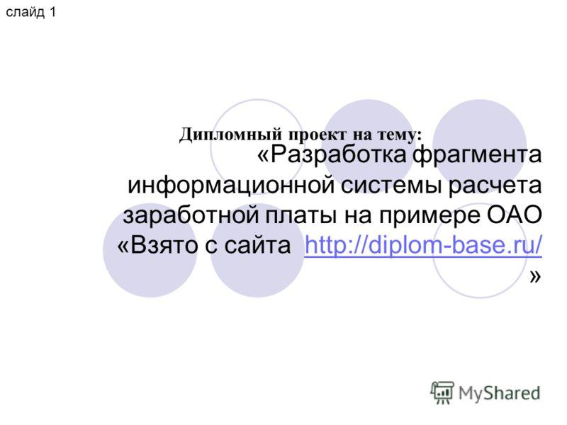 «Разработка фрагмента информационной системы расчета заработной платы на примере ОАО «Взято с сайта http://diplom-base.ru/ »http://diplom-base.ru/ Дипломный проект на тему: слайд 1