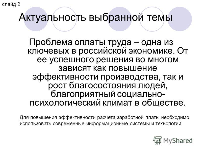 Актуальность выбранной темы Проблема оплаты труда – одна из ключевых в российской экономике. От ее успешного решения во многом зависят как повышение эффективности производства, так и рост благосостояния людей, благоприятный социально- психологический