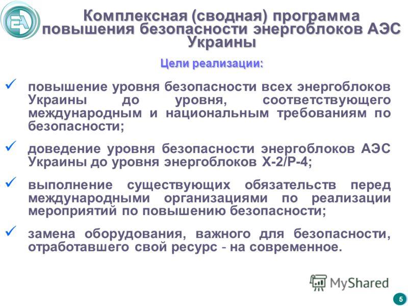 5 Комплексная (сводная) программа повышения безопасности энергоблоков АЭС Украины повышение уровня безопасности всех энергоблоков Украины до уровня, соответствующего международным и национальным требованиям по безопасности; доведение уровня безопасно