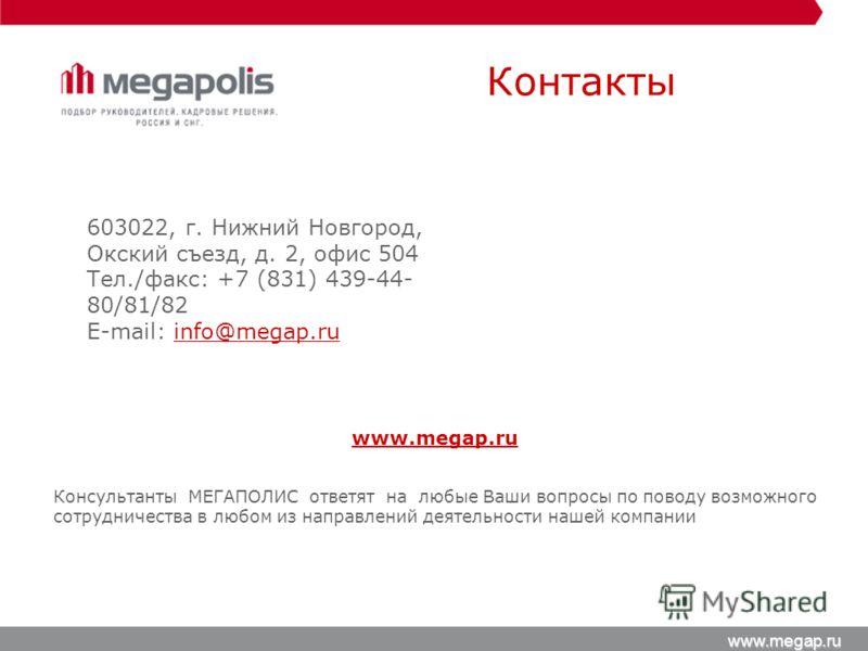 Контакты www.megap.ru www.megap.ru Консультанты МЕГАПОЛИС ответят на любые Ваши вопросы по поводу возможного сотрудничества в любом из направлений деятельности нашей компании 603022, г. Нижний Новгород, Окский съезд, д. 2, офис 504 Тел./факс: +7 (831