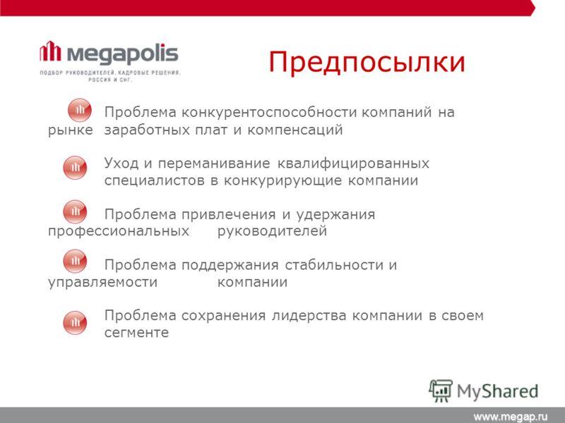 Предпосылки www.megap.ru Проблема конкурентоспособности компаний на рынке заработных плат и компенсаций Уход и переманивание квалифицированных специалистов в конкурирующие компании Проблема привлечения и удержания профессиональных руководителей Пробл