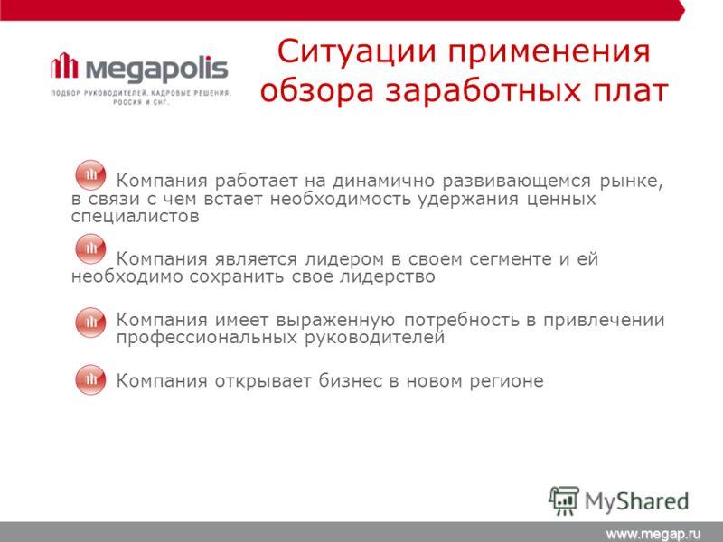 Ситуации применения обзора заработных плат www.megap.ru Компания работает на динамично развивающемся рынке, в связи с чем встает необходимость удержания ценных специалистов Компания является лидером в своем сегменте и ей необходимо сохранить свое лид