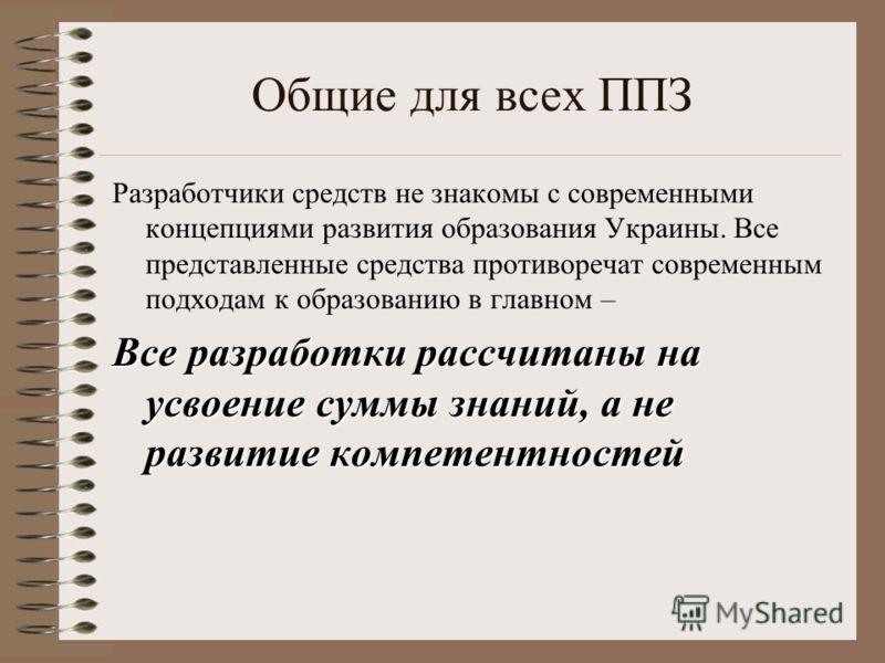 Общие для всех ППЗ Разработчики средств не знакомы с современными концепциями развития образования Украины. Все представленные средства противоречат современным подходам к образованию в главном – Все разработки рассчитаны на усвоение суммы знаний, а