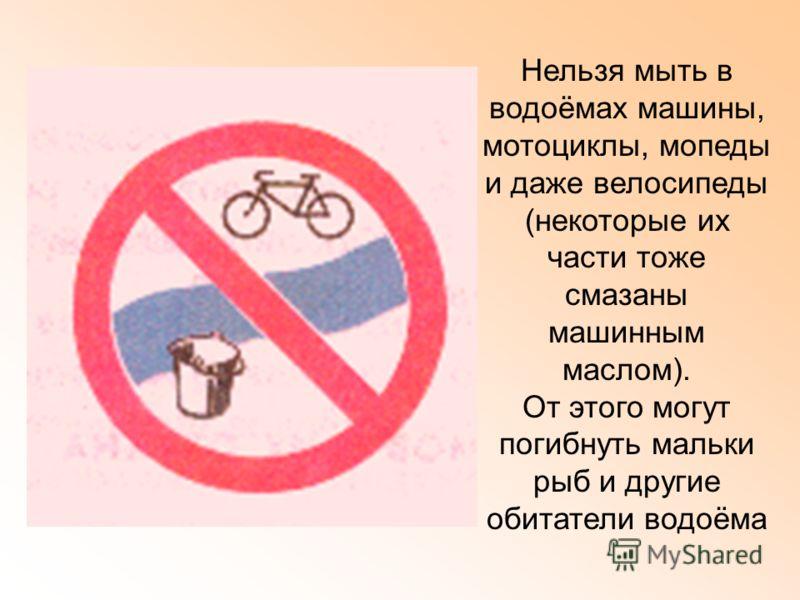 Нельзя мыть в водоёмах машины, мотоциклы, мопеды и даже велосипеды (некоторые их части тоже смазаны машинным маслом). От этого могут погибнуть мальки рыб и другие обитатели водоёма