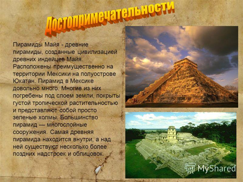 Пирамиды Майя - древние пирамиды, созданные цивилизацией древних индейцев Майя. Расположены преимущественно на территории Мексики на полуострове Юкатан. Пирамид в Мексике довольно много. Многие из них погребены под слоем земли, покрыты густой тропиче