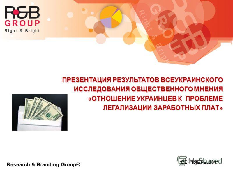 Research & Branding Group® СЕНТЯБРЬ, 2011 ПРЕЗЕНТАЦИЯ РЕЗУЛЬТАТОВ ВСЕУКРАИНСКОГО ИССЛЕДОВАНИЯ ОБЩЕСТВЕННОГО МНЕНИЯ «ОТНОШЕНИЕ УКРАИНЦЕВ К ПРОБЛЕМЕ ЛЕГАЛИЗАЦИИ ЗАРАБОТНЫХ ПЛАТ»