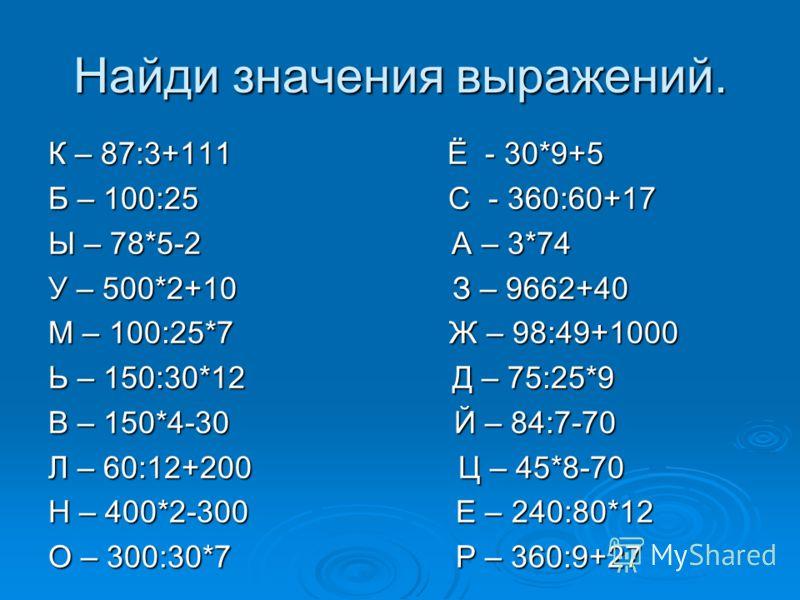 Найди значения выражений. К – 87:3+111 Ё - 30*9+5 Б – 100:25 С - 360:60+17 Ы – 78*5-2 А – 3*74 У – 500*2+10 З – 9662+40 М – 100:25*7 Ж – 98:49+1000 Ь – 150:30*12 Д – 75:25*9 В – 150*4-30 Й – 84:7-70 Л – 60:12+200 Ц – 45*8-70 Н – 400*2-300 Е – 240:80*