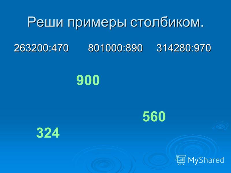 Реши примеры столбиком. 263200:470 801000:890 314280:970 560 900 324