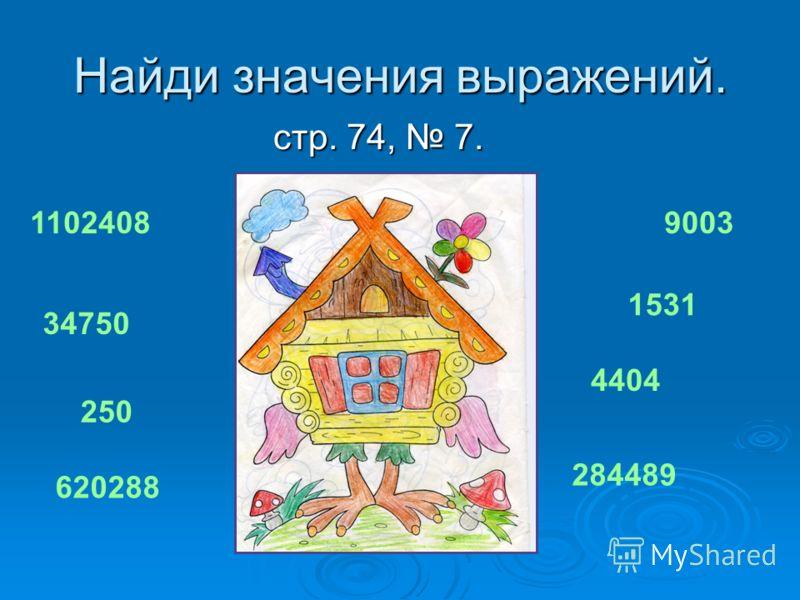 Найди значения выражений. стр. 74, 7. стр. 74, 7. 1102408 34750 250 620288 9003 1531 4404 284489
