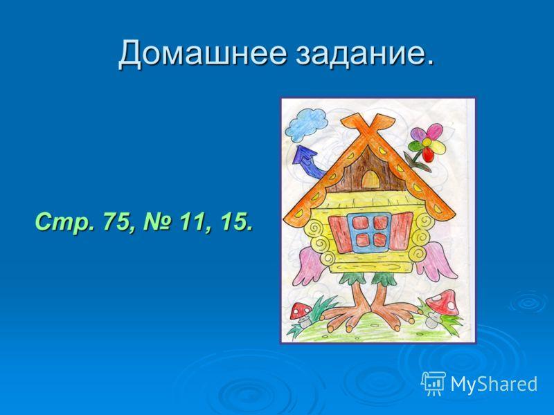 Домашнее задание. Стр. 75, 11, 15.