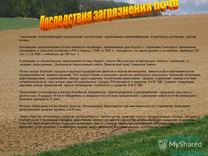 Техногенная интенсификация производства способствует загрязнению и дегумификации, вторичному засолению, эрозии почвы. Основными загрязнителями почвы являются пестициды, применяемые для борьбы с сорняками. Ежегодное применение пестицидов в сельском хо