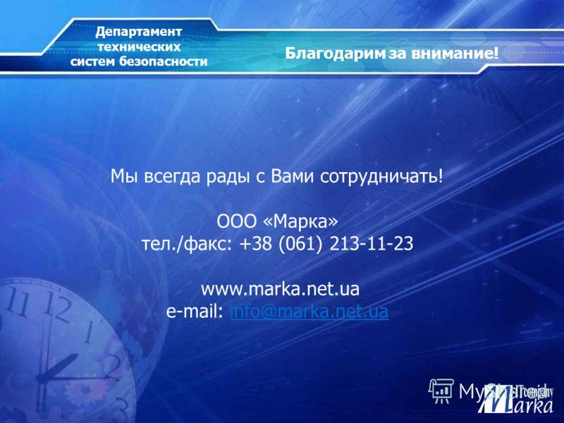 Мы всегда рады с Вами сотрудничать! ООО «Марка» тел./факс: +38 (061) 213-11-23 www.marka.net.ua e-mail: info@marka.net.uainfo@marka.net.ua Благодарим за внимание! Департамент технических систем безопасности