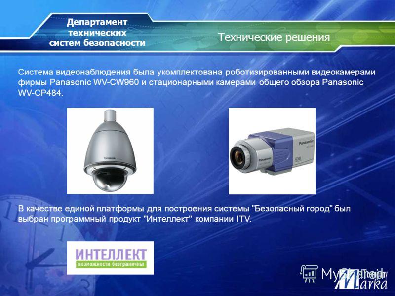 Технические решения Система видеонаблюдения была укомплектована роботизированными видеокамерами фирмы Panasonic WV-CW960 и стационарными камерами общего обзора Panasonic WV-CP484. Департамент технических систем безопасности В качестве единой платформ