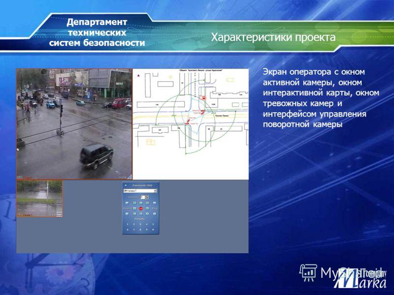 Характеристики проекта Экран оператора с окном активной камеры, окном интерактивной карты, окном тревожных камер и интерфейсом управления поворотной камеры Департамент технических систем безопасности