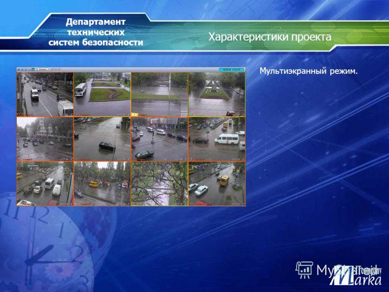 Характеристики проекта Мультиэкранный режим. Департамент технических систем безопасности
