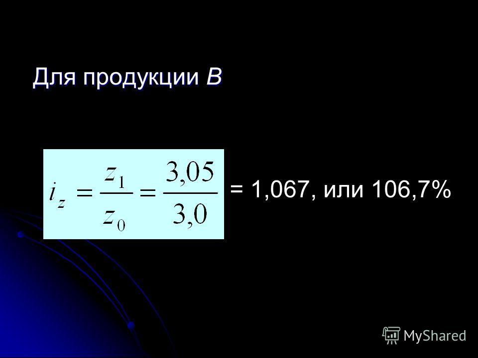 Себестоимость продукции А увеличилась на 4%, или на = z1 – z0 = 2,6 – 2,5 = 0,1 д. е. = z1 – z0 = 2,6 – 2,5 = 0,1 д. е. Фактический перерасход денежных средств от увеличения себестоимости продукции А равен Эф = (z1 – z0) q1 = 0,1 9,2 = 920 д. е