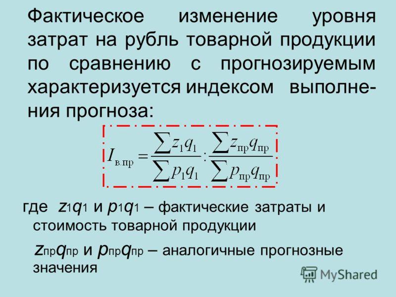 Фактическое изменение уровня затрат на рубль товарной продукции по сравнению с прогнозируемым характеризуетсяиндексом выполне- ния прогноза: где z 1 q 1 и p 1 q 1 – фактические затраты и стоимость товарной продукции z пр q пр и p пр q пр – аналогичны