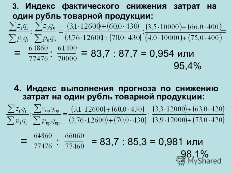 3. Индекс фактического снижения затрат на один рубль товарной продукции: = : = 83,7 : 87,7 = 0,954 или 95,4% 4. Индекс выполнения прогноза по снижению затрат на один рубль товарной продукции: = : = 83,7 : 85,3 = 0,981 или 98,1%