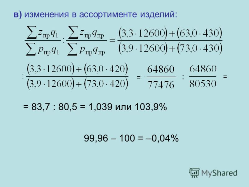 в) изменения в ассортименте изделий: = : = 83,7 : 80,5 = 1,039 или 103,9% = 99,96 – 100 = –0,04%