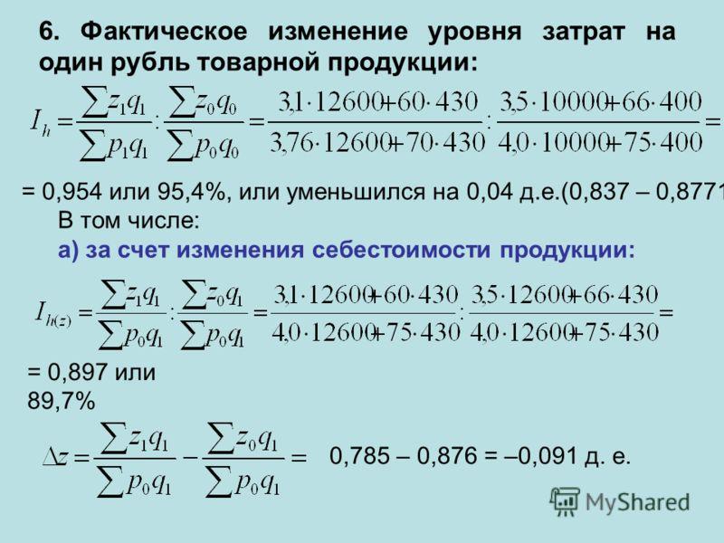 6. Фактическое изменение уровня затрат на один рубль товарной продукции: = 0,954 или 95,4%, или уменьшился на 0,04 д.е.(0,837 – 0,8771) В том числе: а) за счет изменения себестоимости продукции: = 0,897 или 89,7% 0,785 – 0,876 = –0,091 д. е.