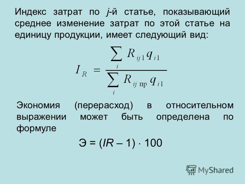 Индекс затрат по j-й статье, показывающий среднее изменение затрат по этой статье на единицу продукции, имеет следующий вид: Экономия (перерасход) в относительном выражении может быть определена по формуле Э = (IR – 1) 100