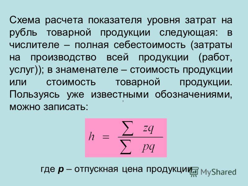 Схема расчета показателя уровня затрат на рубль товарной продукции следующая: в числителе – полная себестоимость (затраты на производство всей продукции (работ, услуг)); в знаменателе – стоимость продукции или стоимость товарной продукции. Пользуясь