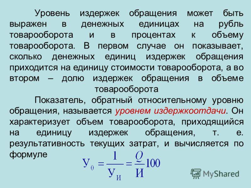 Уровень издержек обращения может быть выражен в денежных единицах на рубль товарооборота и в процентах к объему товарооборота. В первом случае он показывает, сколько денежных единиц издержек обращения приходится на единицу стоимости товарооборота, а