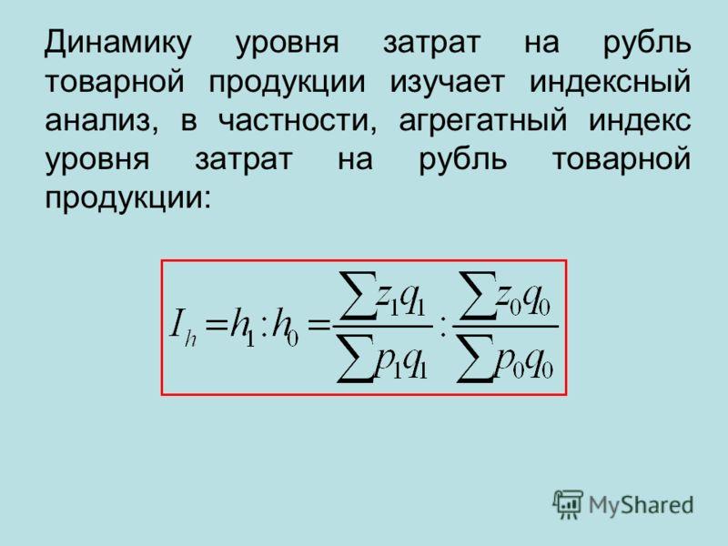 Динамику уровня затрат на рубль товарной продукции изучает индексный анализ, в частности, агрегатный индекс уровня затрат на рубль товарной продукции: