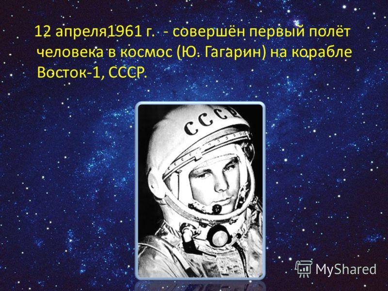 12 апреля1961 г. - совершён первый полёт человека в космос (Ю. Гагарин) на корабле Восток-1, СССР.
