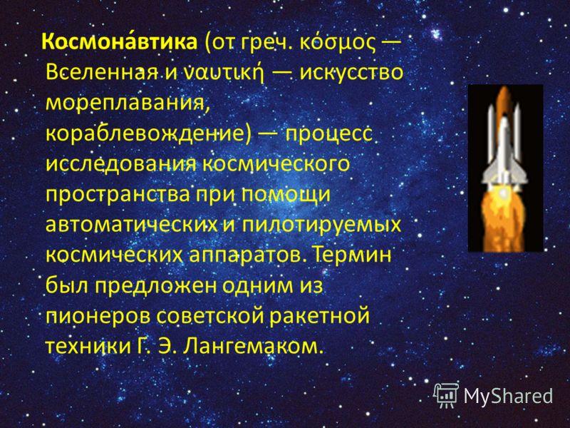 Космона́втика (от греч. κόσμος Вселенная и ναυτική искусство мореплавания, кораблевождение) процесс исследования космического пространства при помощи автоматических и пилотируемых космических аппаратов. Термин был предложен одним из пионеров советско