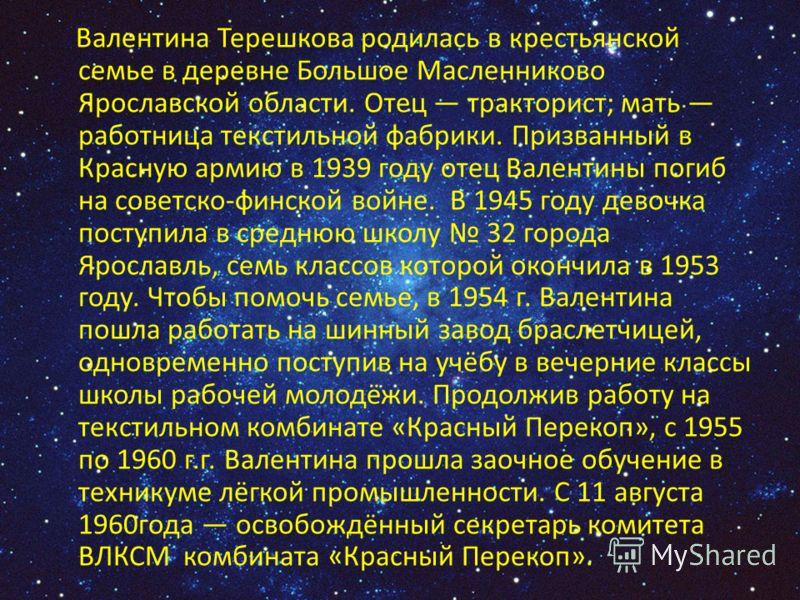 Валентина Терешкова родилась в крестьянской семье в деревне Большое Масленниково Ярославской области. Отец тракторист; мать работница текстильной фабрики. Призванный в Красную армию в 1939 году отец Валентины погиб на советско-финской войне. В 1945 г