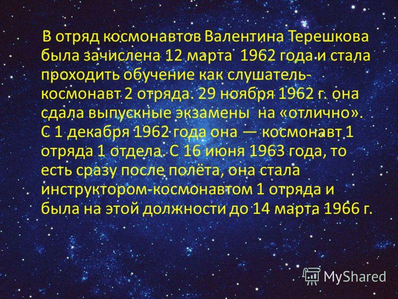 В отряд космонавтов Валентина Терешкова была зачислена 12 марта 1962 года и стала проходить обучение как слушатель- космонавт 2 отряда. 29 ноября 1962 г. она сдала выпускные экзамены на «отлично». С 1 декабря 1962 года она космонавт 1 отряда 1 отдела