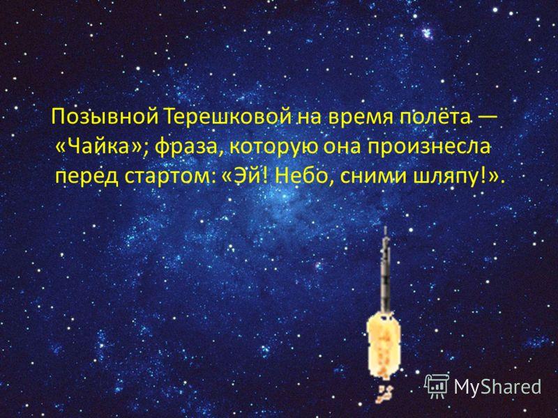 Позывной Терешковой на время полёта «Чайка»; фраза, которую она произнесла перед стартом: «Эй! Небо, сними шляпу!».