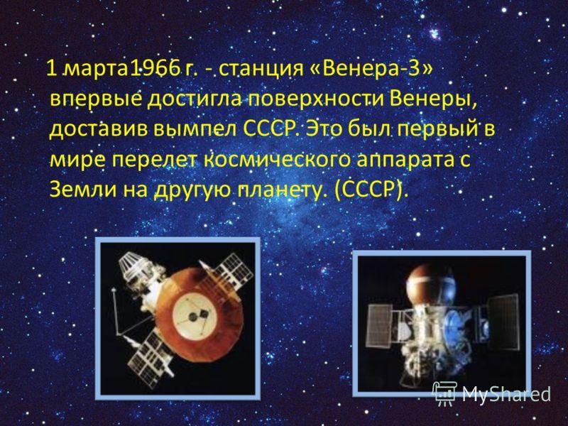 1 марта1966 г. - станция «Венера-3» впервые достигла поверхности Венеры, доставив вымпел СССР. Это был первый в мире перелет космического аппарата с Земли на другую планету. (СССР).