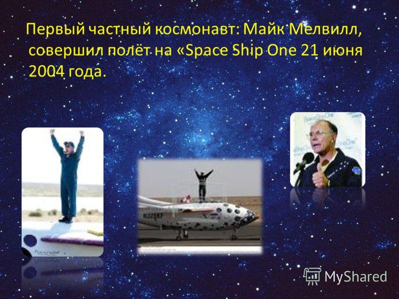 Первый частный космонавт: Майк Мелвилл, совершил полёт на «Space Ship One 21 июня 2004 года.