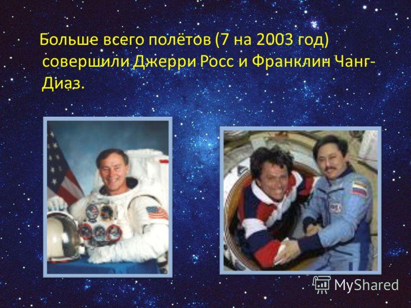 Больше всего полётов (7 на 2003 год) совершили Джерри Росс и Франклин Чанг- Диаз.