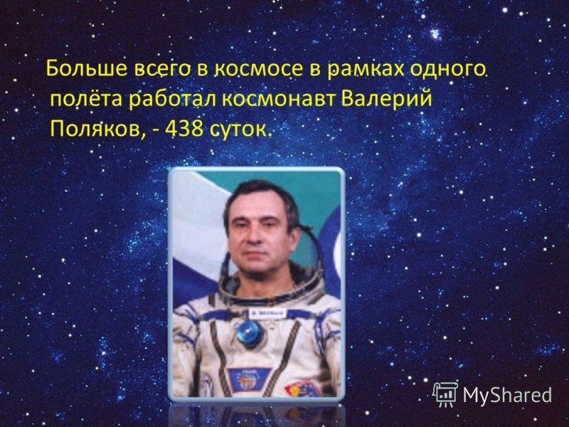 Больше всего в космосе в рамках одного полёта работал космонавт Валерий Поляков, - 438 суток.