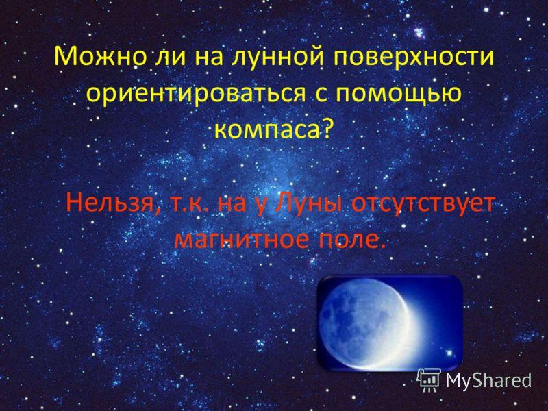 Можно ли на лунной поверхности ориентироваться с помощью компаса? Нельзя, т.к. на у Луны отсутствует магнитное поле.