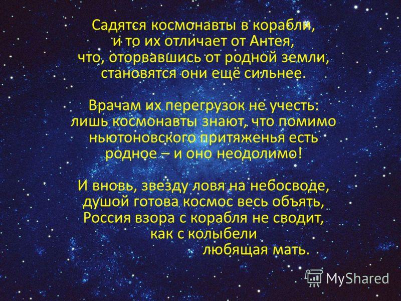 Садятся космонавты в корабли, и то их отличает от Антея, что, оторвавшись от родной земли, становятся они ещё сильнее. Врачам их перегрузок не учесть: лишь космонавты знают, что помимо ньютоновского притяженья есть родное – и оно неодолимо! И вновь,