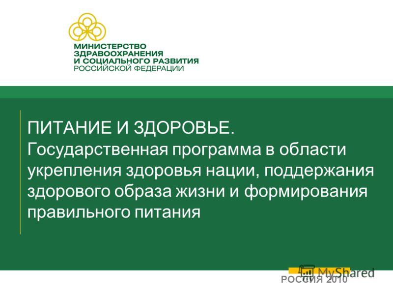 ПИТАНИЕ И ЗДОРОВЬЕ. Государственная программа в области укрепления здоровья нации, поддержания здорового образа жизни и формирования правильного питания РОССИЯ 2010