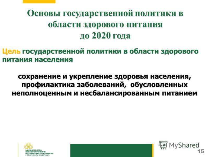 15 Основы государственной политики в области здорового питания до 2020 года Цель государственной политики в области здорового питания населения сохранение и укрепление здоровья населения, профилактика заболеваний, обусловленных неполноценным и несбал
