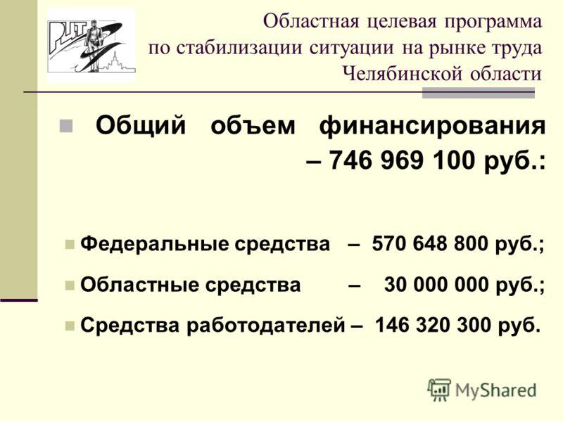 Общий объем финансирования – 746 969 100 руб.: Федеральные средства – 570 648 800 руб.; Областные средства – 30 000 000 руб.; Средства работодателей – 146 320 300 руб. Областная целевая программа по стабилизации ситуации на рынке труда Челябинской об