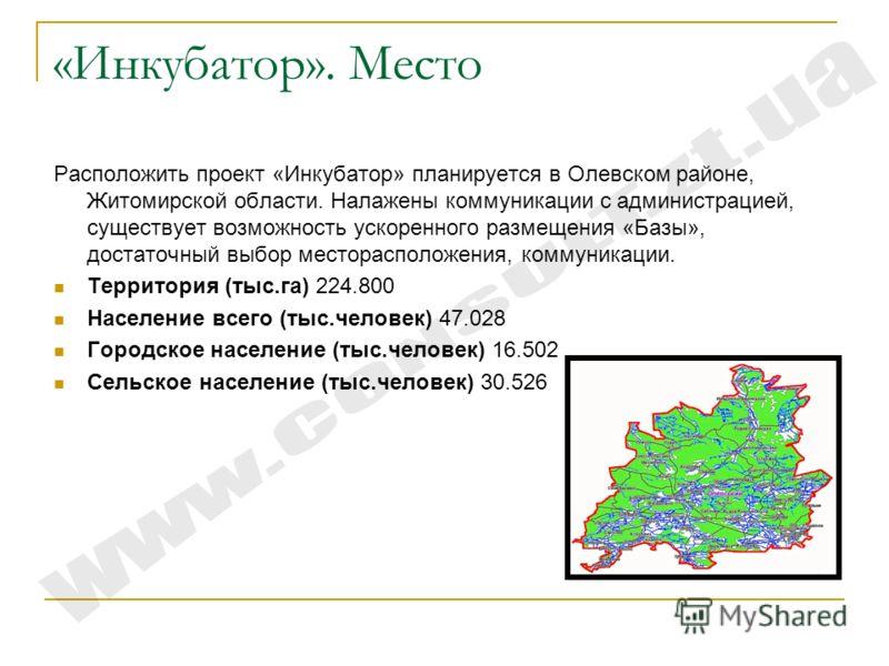 «Инкубатор». Место Расположить проект «Инкубатор» планируется в Олевском районе, Житомирской области. Налажены коммуникации с администрацией, существует возможность ускоренного размещения «Базы», достаточный выбор месторасположения, коммуникации. Тер