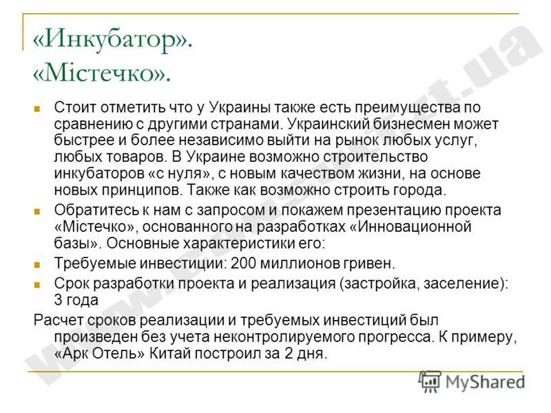 «Инкубатор». «Містечко». Стоит отметить что у Украины также есть преимущества по сравнению с другими странами. Украинский бизнесмен может быстрее и более независимо выйти на рынок любых услуг, любых товаров. В Украине возможно строительство инкубатор